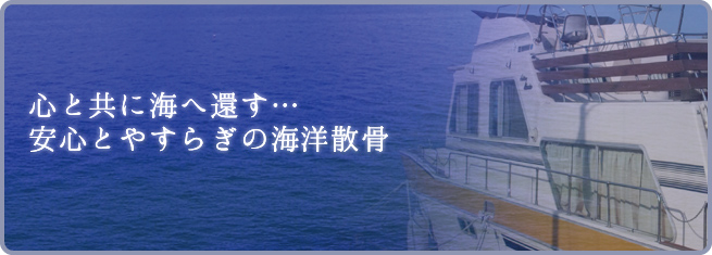 心と共に海に還す...安心とやすらぎの海洋散骨
